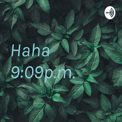 Haha 9:09p.m.?