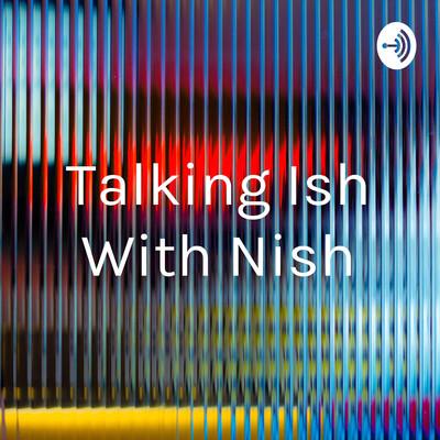 Talking Ish With Nish