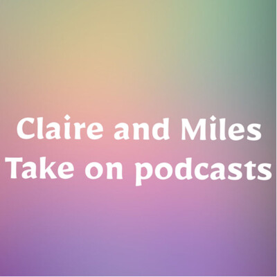 Claire and Miles take on podcasts