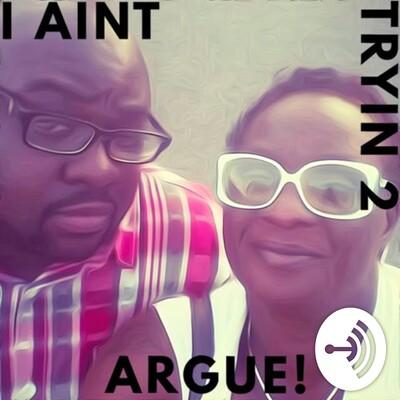 I ain't tryin 2 argue!