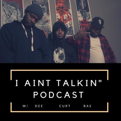 I Aint Talkin' Podcast