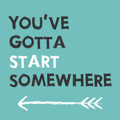 You've Gotta Start Somewhere