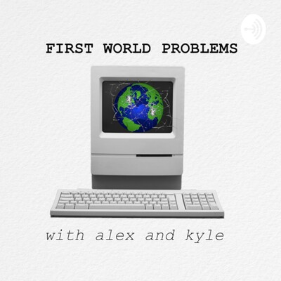 First World Problems with Alex and Kyle