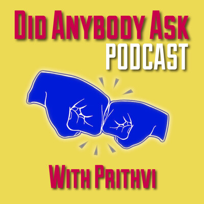 Did Anybody Ask Podcast with Prithvi
