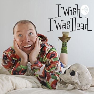 I Wish I Was Dead (figuratively) the Podcast