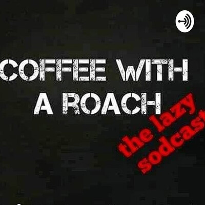 Coffee With A Roach: the lazy sodcast