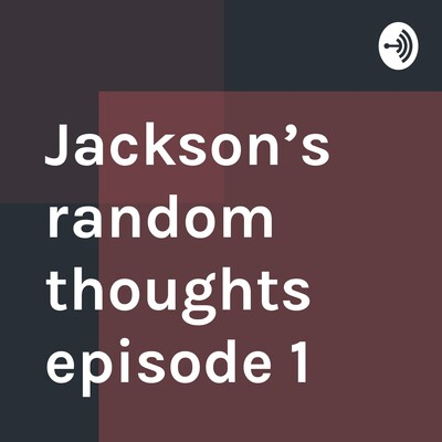 Jackson's random thoughts episode 1