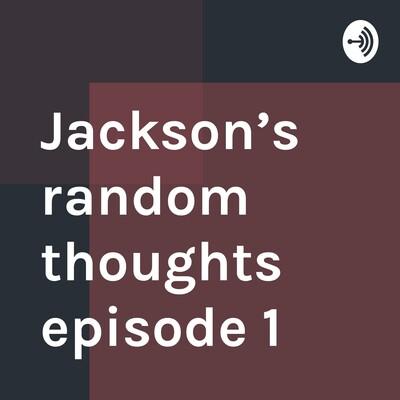 Jackson's random thoughts episode 1