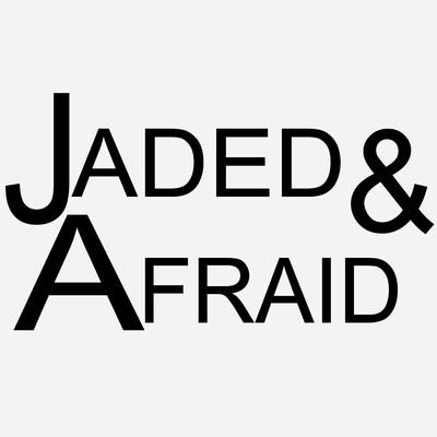 Jaded & Afraid