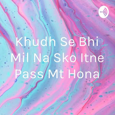 Khudh Se Bhi Mil Na Sko Itne Pass Mt Hona