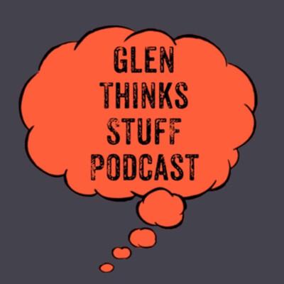Glen Thinks Stuff Podcast