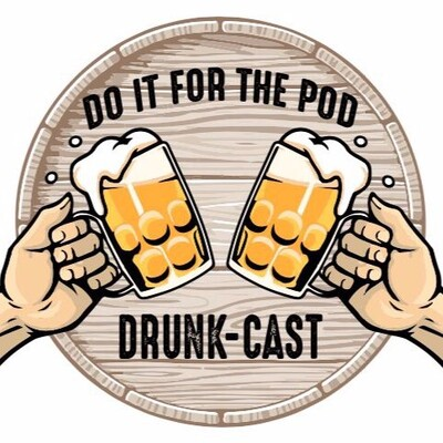 Do it For the Pod- Drunkcast