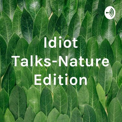 Idiot Talks-Nature Edition