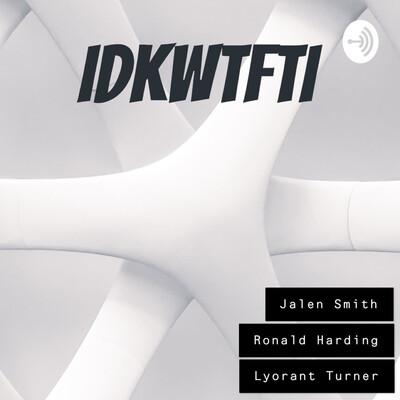 IDKWTFTI