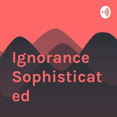 Ignorance Sophisticated