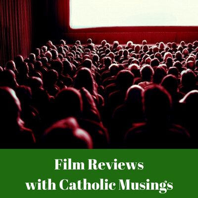 Film Reviews with Catholic Musings