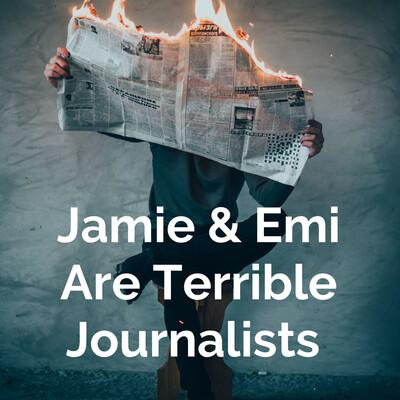 Jamie & Emi Are Terrible Journalists