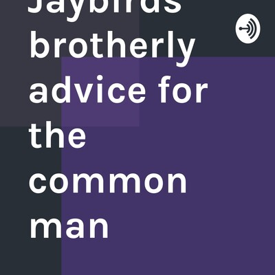 Jaybirds brotherly advice for the common man