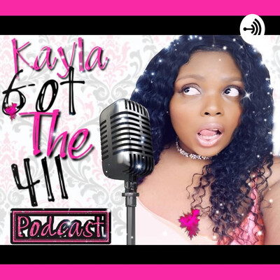 Kayla Got The 411 Podcast