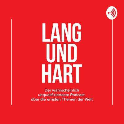 Lang und Hart - Der wahrscheinlich unqualifizierteste Podcast über die ernsten Themen der Welt