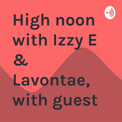 High noon with Izzy E & Lavontae, with guest