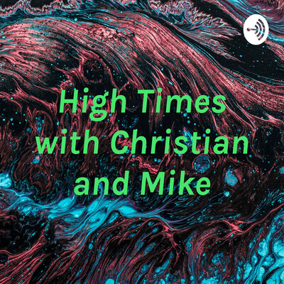 High Times with Christian and Mike
