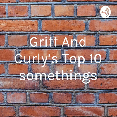 Griff And Curly's Top 10 somethings