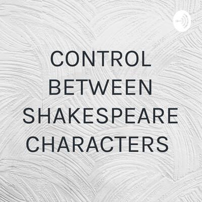 CONTROL BETWEEN SHAKESPEARE CHARACTERS