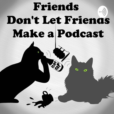 Friends Don't Let Friends Make A Podcast