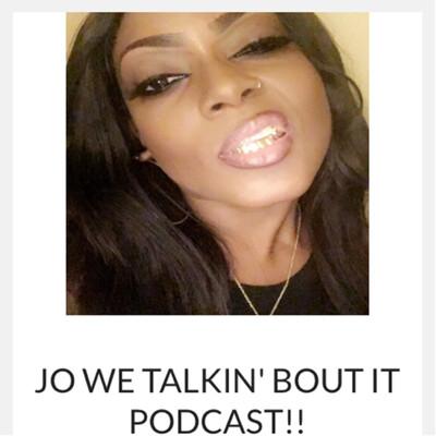 JO WE TALKIN' BOUT IT PODCAST!!