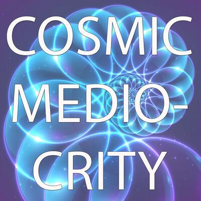 CoSMiC MeDioCRiTY
