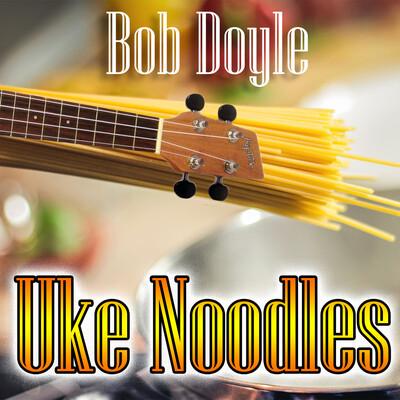 Uke Noodles with Bob Doyle