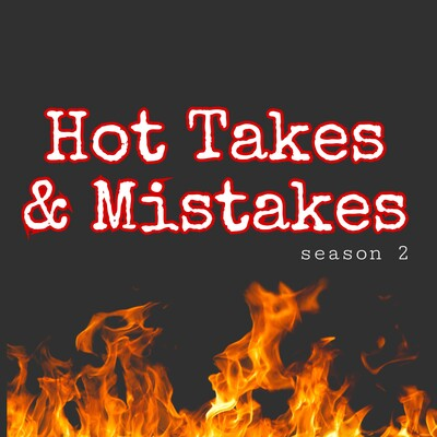 Hot Takes & Mistakes