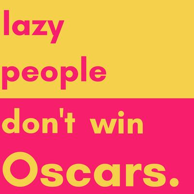 Lazy People Don't Win Oscars