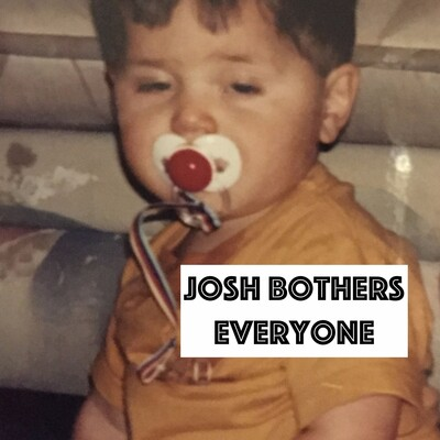 Josh Bothers Everyone