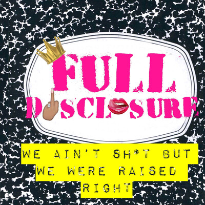 Full Disclosure: We Ain't Sh*t but We Were Raised Right! » Podcast