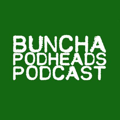 Buncha Podheads Podcast