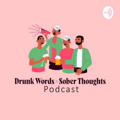 Drunk Words Equals Sober Thoughts