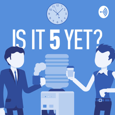Is It 5 Yet? Podcast