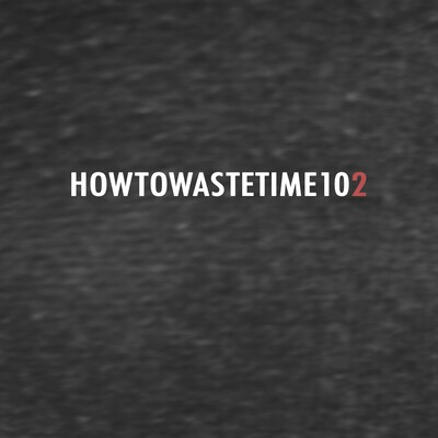 How to Waste Time 102
