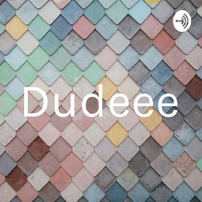 Dudeee