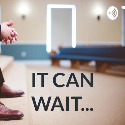IT CAN WAIT...