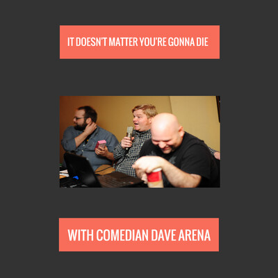 It Doesn't Matter You're Gonna Die with Comedian Dave Arena