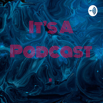 It's A Podcast.