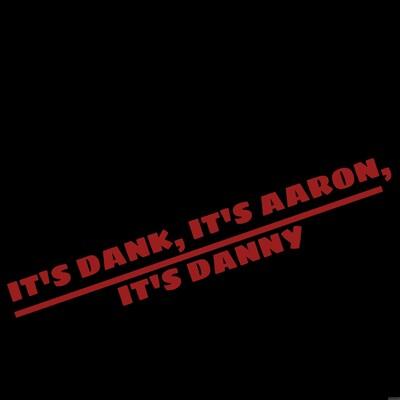 It's Dank, It's Aaron, It's Danny!
