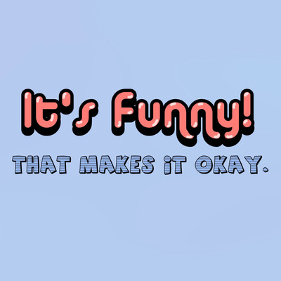 It's Funny! That makes it ok.