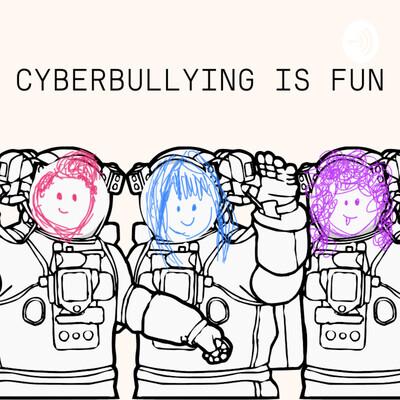 Cyberbullying is Fun