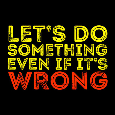 Let's Do Something Even if it's Wrong