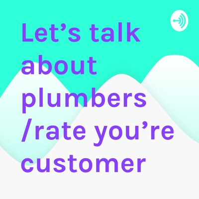 Let's talk about plumbers /rate you're customer