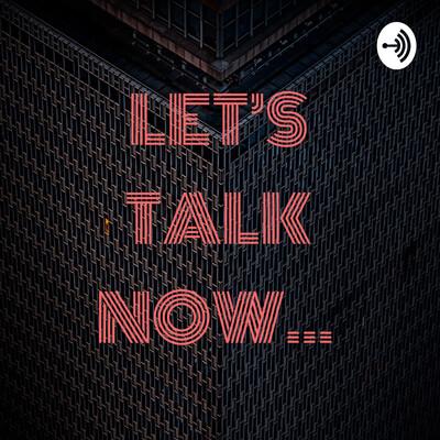 LET'S TALK NOW...